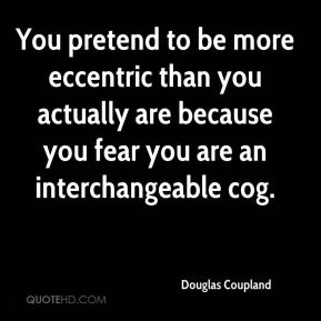 Douglas Coupland - You pretend to be more eccentric than you actually are because you fear you are an interchangeable cog.