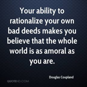Douglas Coupland - Your ability to rationalize your own bad deeds makes you believe that the whole world is as amoral as you are.