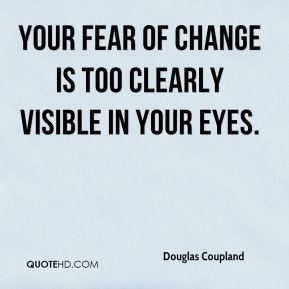 Your fear of change is too clearly visible in your eyes.