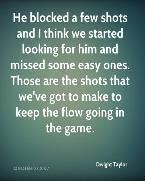 Dwight Taylor - He blocked a few shots and I think we started looking for him and missed some easy ones. Those are the shots that we've got to make to keep the flow going in the game.