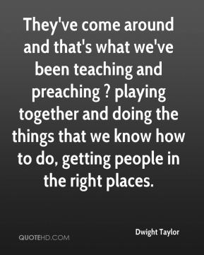 Dwight Taylor - They've come around and that's what we've been teaching and preaching ? playing together and doing the things that we know how to do, getting people in the right places.