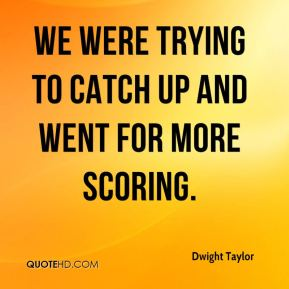 Dwight Taylor - We were trying to catch up and went for more scoring.