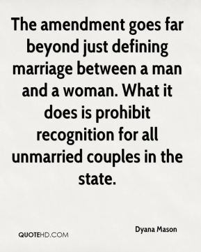 Dyana Mason - The amendment goes far beyond just defining marriage between a man and a woman. What it does is prohibit recognition for all unmarried couples in the state.