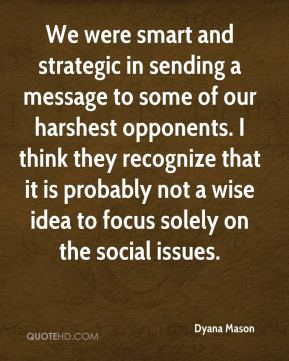 Dyana Mason - We were smart and strategic in sending a message to some of our harshest opponents. I think they recognize that it is probably not a wise idea to focus solely on the social issues.