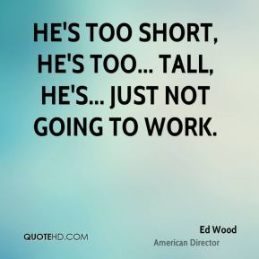 He's too short, he's too... tall, he's... just not going to work.