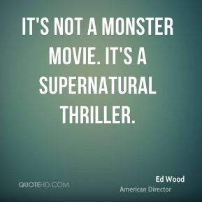 Ed Wood - It's not a monster movie. It's a supernatural thriller.