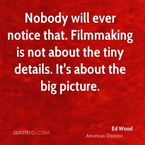 Ed Wood - Nobody will ever notice that. Filmmaking is not about the tiny details. It's about the big picture.