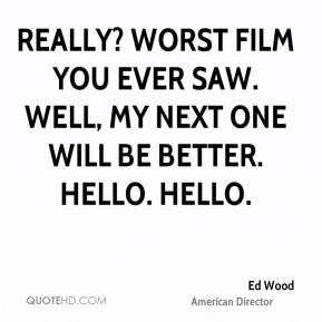 Really? Worst film you ever saw. Well, my next one will be better. Hello. Hello.