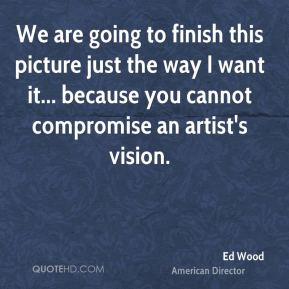 Ed Wood - We are going to finish this picture just the way I want it... because you cannot compromise an artist's vision.