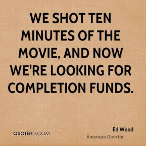Ed Wood - We shot ten minutes of the movie, and now we're looking for completion funds.
