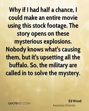Ed Wood - Why if I had half a chance, I could make an entire movie using this stock footage. The story opens on these mysterious explosions. Nobody knows what's causing them, but it's upsetting all the buffalo. So, the military are called in to solve the mystery.