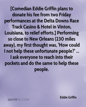 [Comedian Eddie Griffin plans to donate his fee from two Friday performances at the Delta Downs Race Track Casino & Hotel in Vinton, Louisiana, to relief efforts.] Performing so close to New Orleans (230 miles away), my first thought was, 'How could I not help these unfortunate people?' ... I ask everyone to reach into their pockets and do the same to help these people.