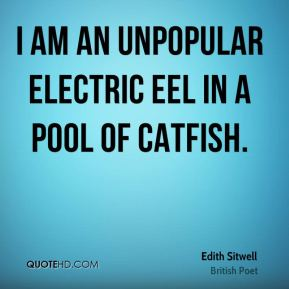 Edith Sitwell - I am an unpopular electric eel in a pool of catfish.