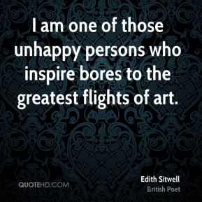 Edith Sitwell - I am one of those unhappy persons who inspire bores to the greatest flights of art.