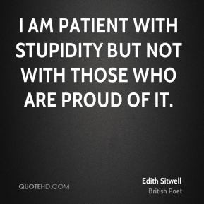 Edith Sitwell - I am patient with stupidity but not with those who are proud of it.