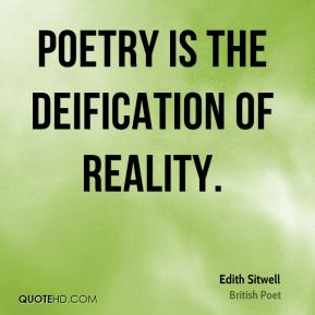 Edith Sitwell - Poetry is the deification of reality.