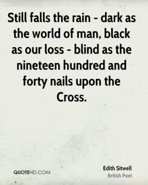 Edith Sitwell - Still falls the rain - dark as the world of man, black as our loss - blind as the nineteen hundred and forty nails upon the Cross.