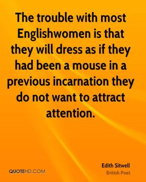 Edith Sitwell - The trouble with most Englishwomen is that they will dress as if they had been a mouse in a previous incarnation they do not want to attract attention.
