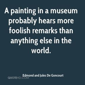 Edmond and Jules De Goncourt - A painting in a museum probably hears more foolish remarks than anything else in the world.