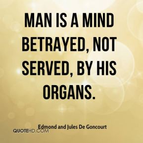 Edmond and Jules De Goncourt - Man is a mind betrayed, not served, by his organs.