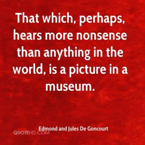 Edmond and Jules De Goncourt - That which, perhaps, hears more nonsense than anything in the world, is a picture in a museum.