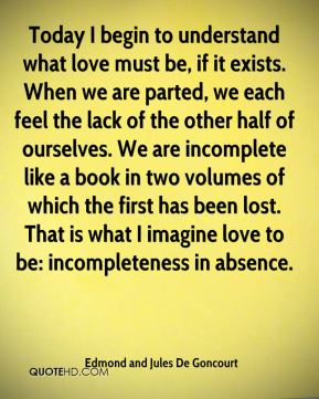 Edmond and Jules De Goncourt - Today I begin to understand what love must be, if it exists. When we are parted, we each feel the lack of the other half of ourselves. We are incomplete like a book in two volumes of which the first has been lost. That is what I imagine love to be: incompleteness in absence.