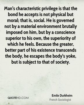 Man's characteristic privilege is that the bond he accepts is not physical but moral; that is, social. He is governed not by a material environment brutally imposed on him, but by a conscience superior to his own, the superiority of which he feels. Because the greater, better part of his existence transcends the body, he escapes the body's yoke, but is subject to that of society.