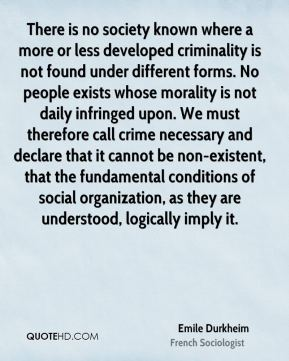 There is no society known where a more or less developed criminality is not found under different forms. No people exists whose morality is not daily infringed upon. We must therefore call crime necessary and declare that it cannot be non-existent, that the fundamental conditions of social organization, as they are understood, logically imply it.