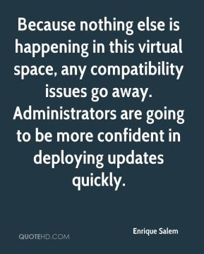 Because nothing else is happening in this virtual space, any compatibility issues go away. Administrators are going to be more confident in deploying updates quickly.
