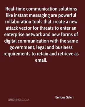 Real-time communication solutions like instant messaging are powerful collaboration tools that create a new attack vector for threats to enter an enterprise network and new forms of digital communication with the same government, legal and business requirements to retain and retrieve as email.