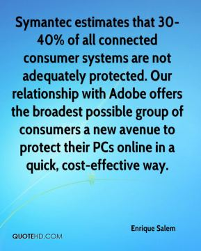 Symantec estimates that 30-40% of all connected consumer systems are not adequately protected. Our relationship with Adobe offers the broadest possible group of consumers a new avenue to protect their PCs online in a quick, cost-effective way.