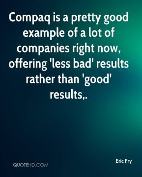 Eric Fry - Compaq is a pretty good example of a lot of companies right now, offering 'less bad' results rather than 'good' results.