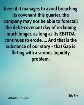 Eric Fry - Even if it manages to avoid breaching its covenant this quarter, the company may not be able to forestall the debt-covenant day of reckoning much longer, as long as its EBITDA continues to erode, ... And that is the substance of our story - that Gap is flirting with a serious liquidity problem.