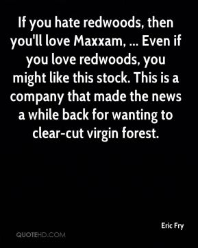 If you hate redwoods, then you'll love Maxxam, ... Even if you love redwoods, you might like this stock. This is a company that made the news a while back for wanting to clear-cut virgin forest.
