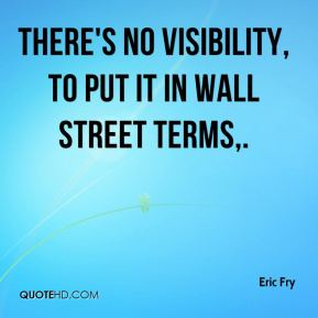 There's no visibility, to put it in Wall Street terms.
