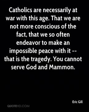 Eric Gill - Catholics are necessarily at war with this age. That we are not more conscious of the fact, that we so often endeavor to make an impossible peace with it -- that is the tragedy. You cannot serve God and Mammon.