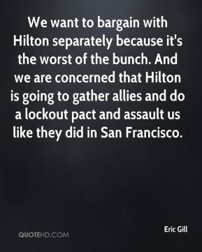 Eric Gill - We want to bargain with Hilton separately because it's the worst of the bunch. And we are concerned that Hilton is going to gather allies and do a lockout pact and assault us like they did in San Francisco.