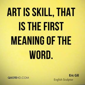 Eric Gill - Art is skill, that is the first meaning of the word.