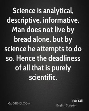 Eric Gill - Science is analytical, descriptive, informative. Man does not live by bread alone, but by science he attempts to do so. Hence the deadliness of all that is purely scientific.