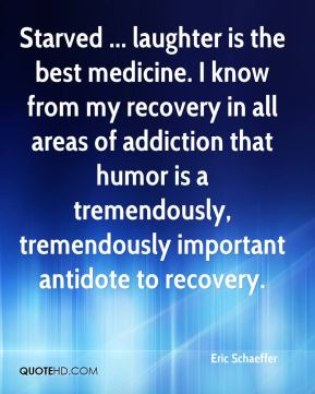Eric Schaeffer - Starved ... laughter is the best medicine. I know from my recovery in all areas of addiction that humor is a tremendously, tremendously important antidote to recovery.