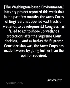 Eric Schaeffer - [The Washington-based Environmental Integrity project reported this week that in the past few months, the Army Corps of Engineers has opened vast tracts of wetlands to development.] Congress has failed to act to shore up wetlands protections after the Supreme Court decision, ... And as bad as the Supreme Court decision was, the Army Corps has made it worse by going further than the opinion required.