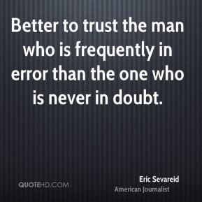 Eric Sevareid - Better to trust the man who is frequently in error than the one who is never in doubt.