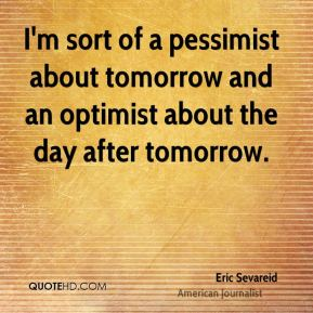 Eric Sevareid - I'm sort of a pessimist about tomorrow and an optimist about the day after tomorrow.