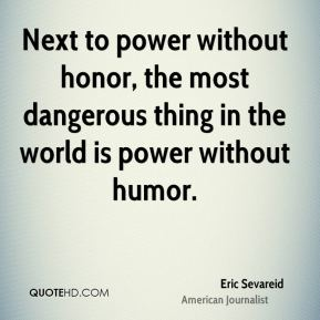 Eric Sevareid - Next to power without honor, the most dangerous thing in the world is power without humor.