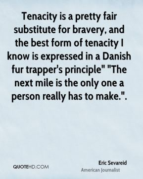 """Eric Sevareid - Tenacity is a pretty fair substitute for bravery, and the best form of tenacity I know is expressed in a Danish fur trapper's principle"""" """"The next mile is the only one a person really has to make.""""."""