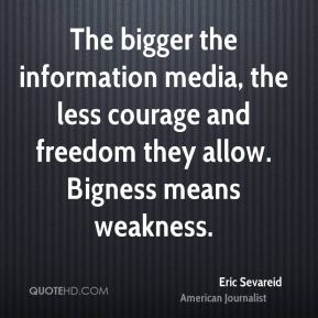 Eric Sevareid - The bigger the information media, the less courage and freedom they allow. Bigness means weakness.