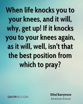 Ethel Barrymore - When life knocks you to your knees, and it will, why, get up! If it knocks you to your knees again, as it will, well, isn't that the best position from which to pray?