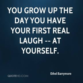 Ethel Barrymore - You grow up the day you have your first real laugh -- at yourself.