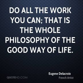 Do all the work you can; that is the whole philosophy of the good way of life.