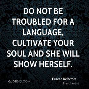 Eugene Delacroix - Do not be troubled for a language, cultivate your soul and she will show herself.